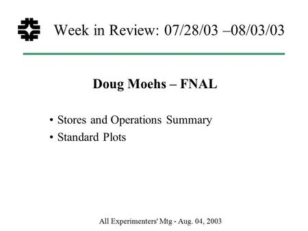 All Experimenters' Mtg - Aug. 04, 2003 Week in Review: 07/28/03 –08/03/03 Doug Moehs – FNAL Stores and Operations Summary Standard Plots.