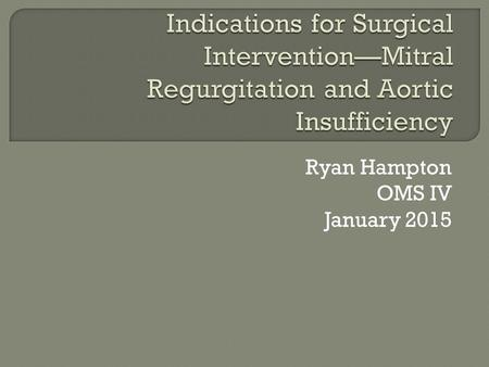 Ryan Hampton OMS IV January 2015.  Considerations Is MR severe? Is patient symptomatic? Is patient a good candidate? What is Left Ventricular function?