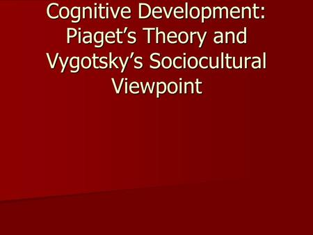 Cognitive Development: Piaget's Theory and Vygotsky's Sociocultural Viewpoint.