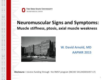 Neuromuscular Signs and Symptoms: Muscle stiffness, ptosis, axial muscle weakness 1 W. David Arnold, MD AAPMR 2015 Disclosure: I receive funding through.