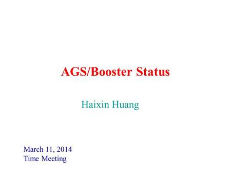 AGS/Booster Status March 11, 2014 Time Meeting Haixin Huang.