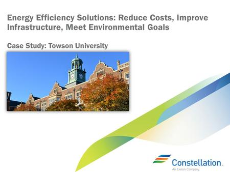 Energy Efficiency Solutions: Reduce Costs, Improve Infrastructure, Meet Environmental Goals Case Study: Towson University.