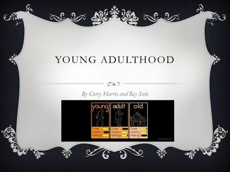 YOUNG ADULTHOOD By Corey Harris and Rey Soto. INTRODUCTION The stages of Young adulthood occurs from ages 20 to 40. This is the period when people are.
