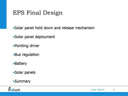 1 Laser Swarm EPS Final Design Solar panel hold down and release mechanism Solar panel deployment Pointing driver Bus regulation Battery Solar panels Summary.