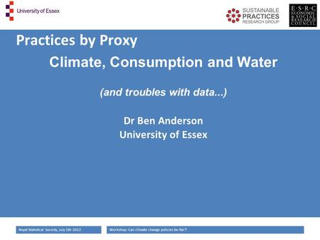 Workshop: Can climate change policies be fair?Royal Statistical Society, July 5th 2012 Practices by Proxy Climate, Consumption and Water (and troubles.