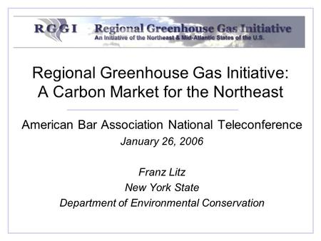 Regional Greenhouse Gas Initiative: A Carbon Market for the Northeast American Bar Association National Teleconference January 26, 2006 Franz Litz New.