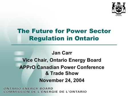 The Future for Power Sector Regulation in Ontario Jan Carr Vice Chair, Ontario Energy Board APPrO Canadian Power Conference & Trade Show November 24, 2004.