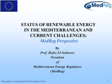 1 This project is co-financed by the European Union STATUS OF RENEWABLE ENERGY IN THE MEDITERRANEAN AND CURRENT CHALLENGES; MedReg Perspective By Prof.