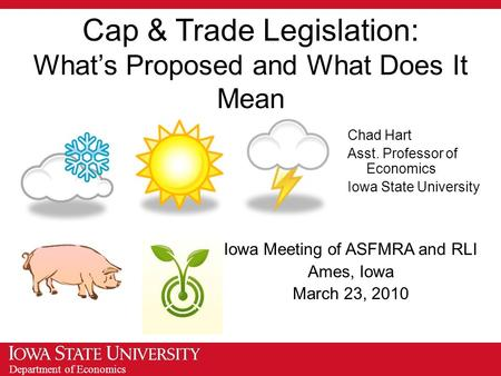 Department of Economics Cap & Trade Legislation: What's Proposed and What Does It Mean Iowa Meeting of ASFMRA and RLI Ames, Iowa March 23, 2010 Chad Hart.