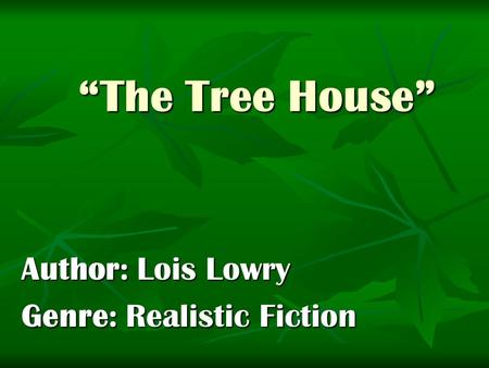 """The Tree House"" Author: Lois Lowry Genre: Realistic Fiction."