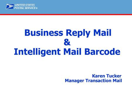 ® Business Reply Mail & Intelligent Mail Barcode Karen Tucker Manager Transaction Mail.