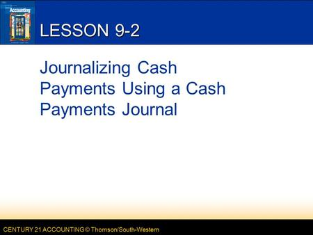 CENTURY 21 ACCOUNTING © Thomson/South-Western LESSON 9-2 Journalizing Cash Payments Using a Cash Payments Journal.