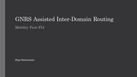 GNRS Assisted Inter-Domain Routing Mobility First FIA Suja Srinivasan.