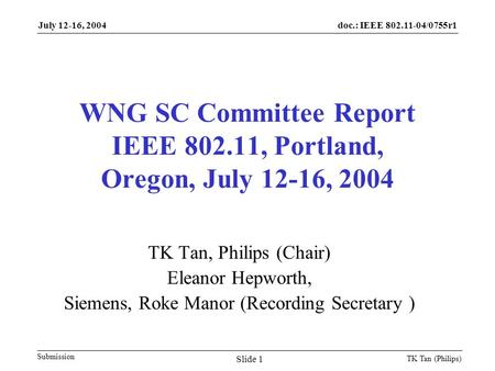 Doc.: IEEE 802.11-04/0755r1 Submission July 12-16, 2004 TK Tan (Philips) Slide 1 WNG SC Committee Report IEEE 802.11, Portland, Oregon, July 12-16, 2004.