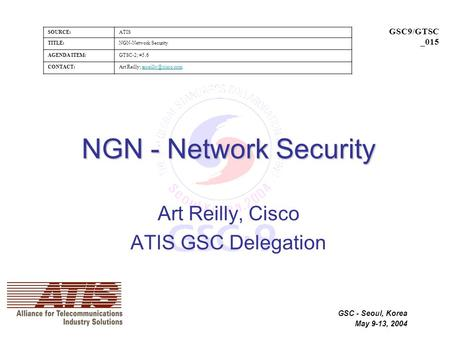 SOURCE:ATIS TITLE:NGN-Network Security AGENDA ITEM:GTSC-2; #5.6 CONTACT:Art Reilly; GSC9/GTSC _015 GSC - Seoul, Korea.