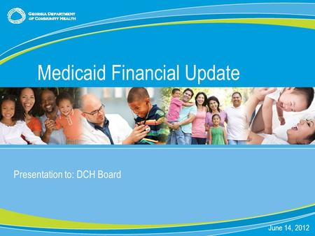 0 Presentation to: DCH Board June 14, 2012 Medicaid Financial Update.