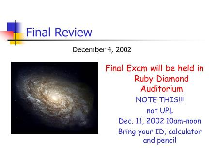 Final Review December 4, 2002 Final Exam will be held in Ruby Diamond Auditorium NOTE THIS!!! not UPL Dec. 11, 2002 10am-noon Bring your ID, calculator.