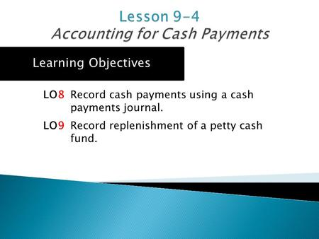 Learning Objectives LO8 Record cash payments using a cash payments journal. LO9 Record replenishment of a petty cash fund.