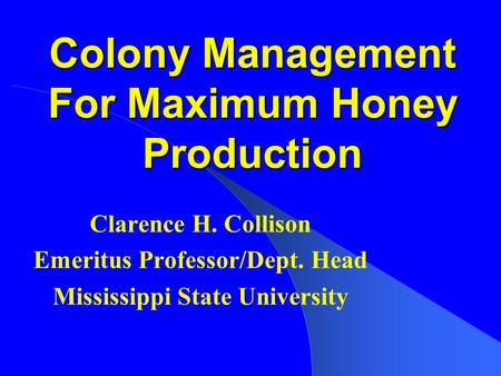 Colony Management For Maximum Honey Production Clarence H. Collison Emeritus Professor/Dept. Head Mississippi State University.