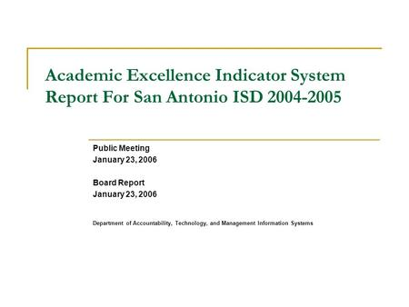 Academic Excellence Indicator System Report For San Antonio ISD 2004-2005 Public Meeting January 23, 2006 Board Report January 23, 2006 Department of Accountability,