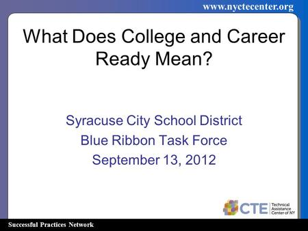 Successful Practices Network www.nyctecenter.org What Does College and Career Ready Mean? Syracuse City School District Blue Ribbon Task Force September.