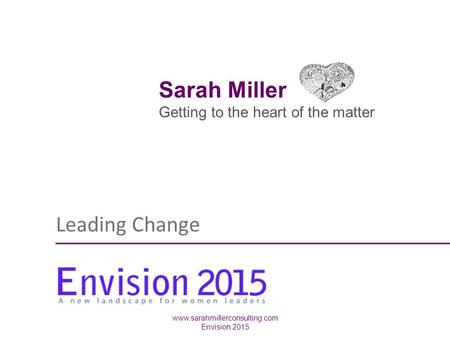 Leading Change www.sarahmillerconsulting.com Envision 2015 Sarah Miller Getting to the heart of the matter.