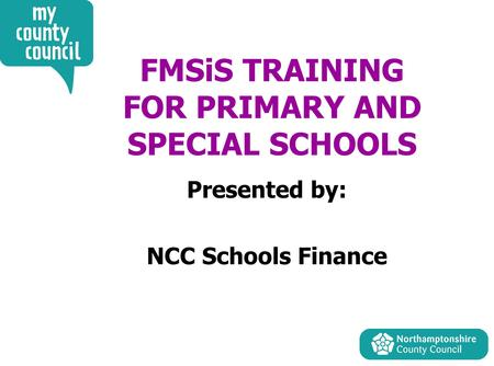 FMSiS TRAINING FOR PRIMARY AND SPECIAL SCHOOLS Presented by: NCC Schools Finance.