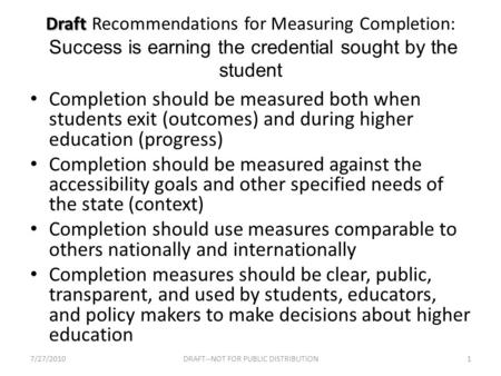 Draft Draft Recommendations for Measuring Completion: Success is earning the credential sought by the student Completion should be measured both when students.