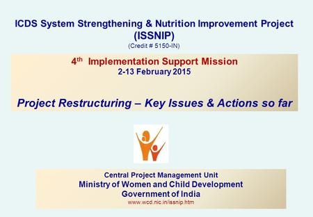 ICDS System Strengthening & Nutrition Improvement Project (ISSNIP) (Credit # 5150-IN) Central Project Management Unit Ministry of Women and Child Development.
