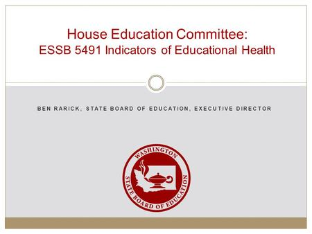 BEN RARICK, STATE BOARD OF EDUCATION, EXECUTIVE DIRECTOR House Education Committee: ESSB 5491 Indicators of Educational Health.