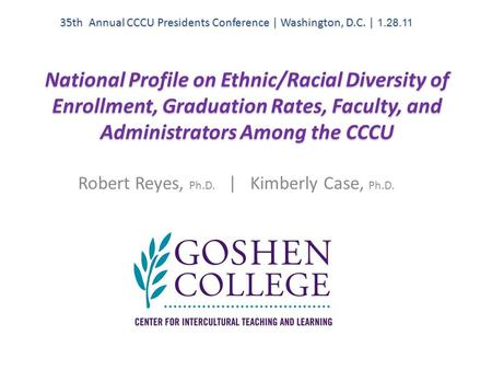 National Profile on Ethnic/Racial Diversity of Enrollment, Graduation Rates, Faculty, and Administrators Among the CCCU Robert Reyes, Ph.D. | Kimberly.