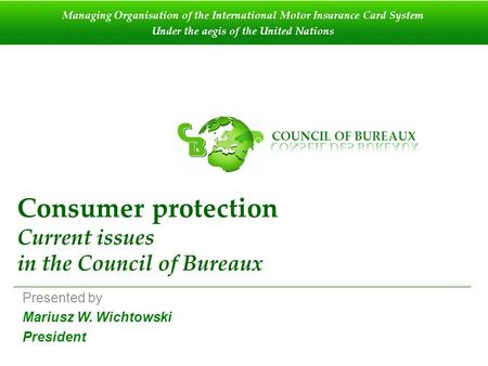 Consumer protection Current issues in the Council of Bureaux Presented by Mariusz W. Wichtowski President Managing Organisation of the International Motor.