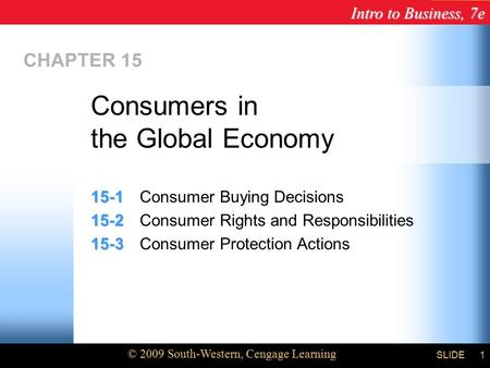 Intro to Business, 7e © 2009 South-Western, Cengage Learning SLIDE1 CHAPTER 15 15-1 15-1Consumer Buying Decisions 15-2 15-2Consumer Rights and Responsibilities.