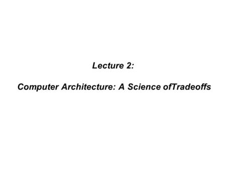 Lecture 2: Computer Architecture: A Science ofTradeoffs.