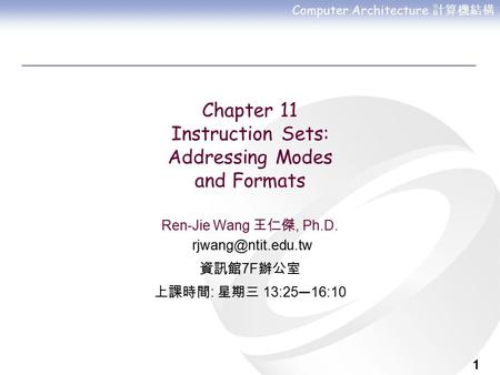 Computer Architecture 計算機結構 1 Chapter 11 Instruction Sets: Addressing Modes and Formats Ren-Jie Wang 王仁傑, Ph.D. 資訊館 7F 辦公室 上課時間 : 星期三.