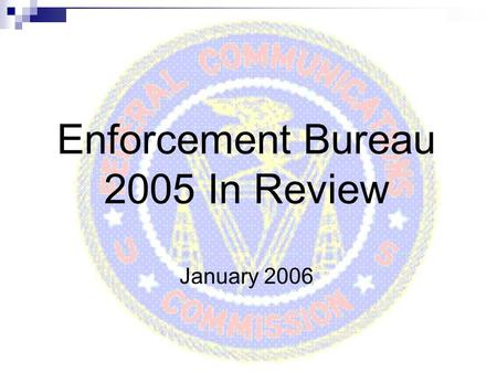 Enforcement Bureau 2005 In Review January 2006. 2 The Enforcement Bureau Mission: Investigate and respond quickly to violations of the Communications.