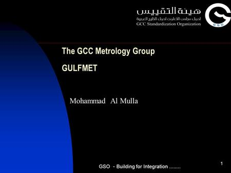 1 The GCC Metrology Group GULFMET Mohammad Al Mulla GSO - Building for Integration........