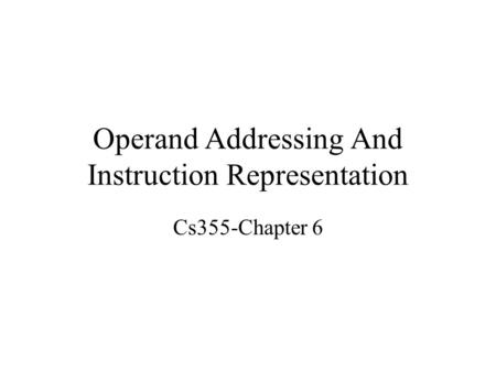 Operand Addressing And Instruction Representation Cs355-Chapter 6.