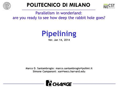 POLITECNICO DI MILANO Parallelism in wonderland: are you ready to see how deep the rabbit hole goes? Pipelining Ver. Jan 14, 2014 Marco D. Santambrogio: