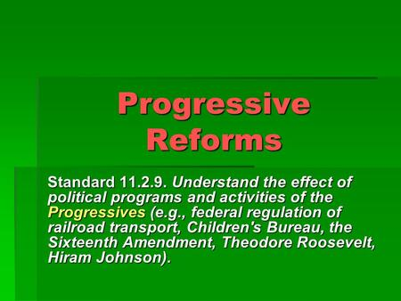 Progressive Reforms Standard 11.2.9. Understand the effect of political programs and activities of the Progressives (e.g., federal regulation of railroad.