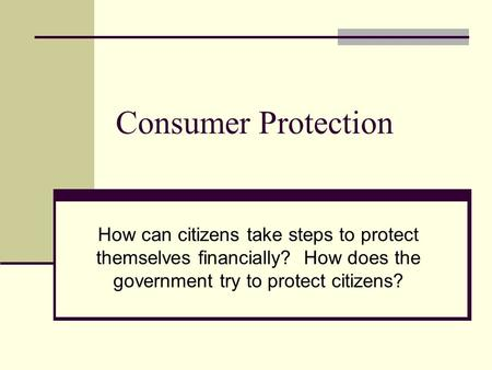 Consumer Protection How can citizens take steps to protect themselves financially? How does the government try to protect citizens?
