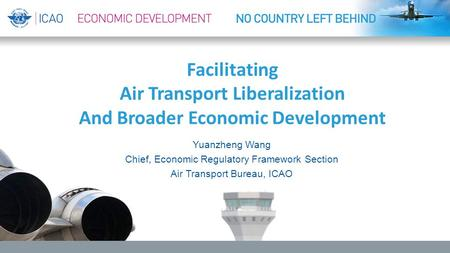 Facilitating Air Transport Liberalization And Broader Economic Development Yuanzheng Wang Chief, Economic Regulatory Framework Section Air Transport Bureau,