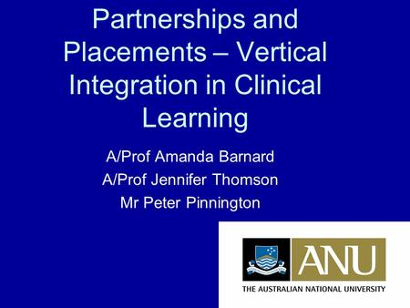 Partnerships and Placements – Vertical Integration in Clinical Learning A/Prof Amanda Barnard A/Prof Jennifer Thomson Mr Peter Pinnington.