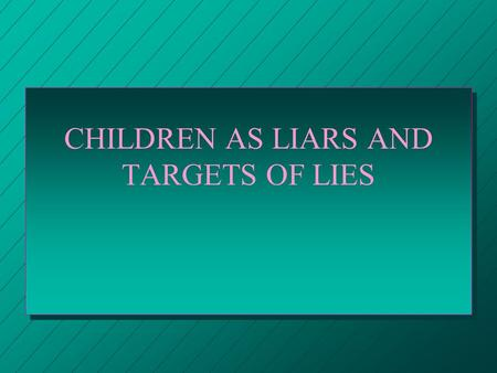 CHILDREN AS LIARS AND TARGETS OF LIES CHILDREN AND THEIR PERCEPTIONS OF LYING n 92% OF FIVE YEAR OLDS SAY IT IS ALWAYS WRONG TO LIE n 28% OF TEN YEAR.