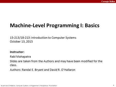 Carnegie Mellon 1 Bryant and O'Hallaron, Computer Systems: A Programmer's Perspective, Third Edition Machine-Level Programming I: Basics 15-213/18-213:
