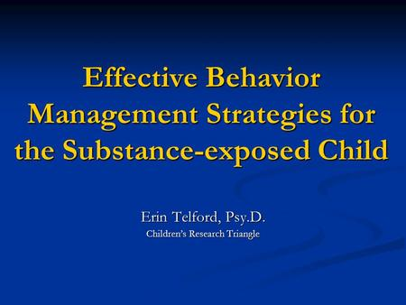 Effective Behavior Management Strategies for the Substance-exposed Child Erin Telford, Psy.D. Children's Research Triangle.