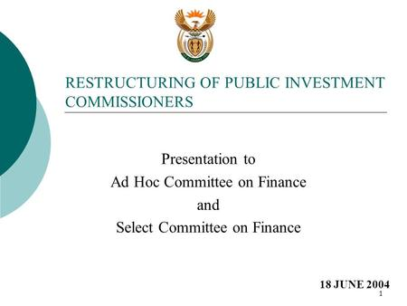 1 RESTRUCTURING OF PUBLIC INVESTMENT COMMISSIONERS Presentation to Ad Hoc Committee on Finance and Select Committee on Finance 18 JUNE 2004.