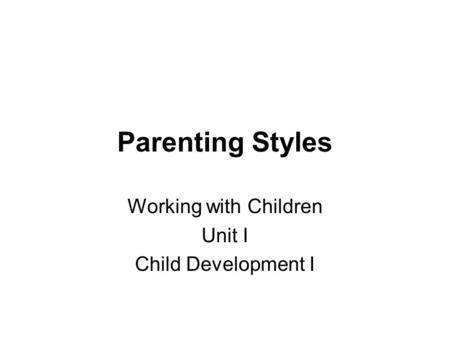 Parenting Styles Working with Children Unit I Child Development I.