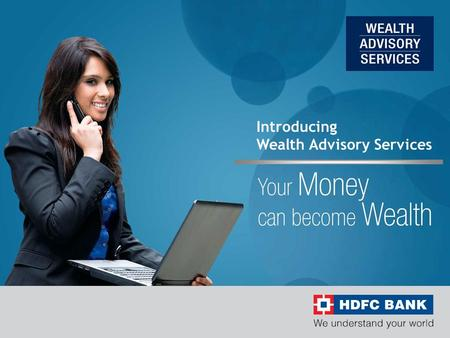 Introducing Wealth Advisory Services. 2 About HDFC Bank  HDFC Bank incorporated in August 1994, with its registered office in Mumbai has established.