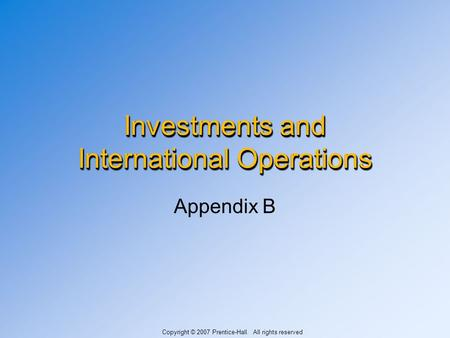 Investments and International Operations Appendix B Copyright © 2007 Prentice-Hall. All rights reserved.